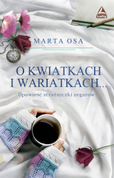 O kwiatkach i wariatkach … Opowieść Strażniczki Zegarów - Marta Osa   mała okładka