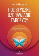 Holistyczne uzdrawianie tarczycy Jak skutecznie przywrócić naturalną równowagę hormonalną - Sabine Hauswald | mała okładka