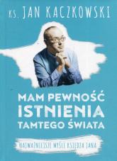 Mam pewność istnienia tamtego świata Najważniejsze myśli księdza Jana - Jan Kaczkowski | mała okładka