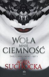 Woła mnie ciemność Daję Ci wieczność Akt 1 - Agata Suchocka | mała okładka