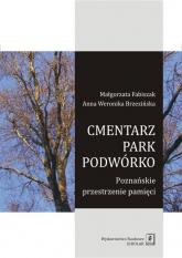 Cmentarz park podwórko Poznańskie przestrzenie pamięci - Fabiszak Małgorzata, Brzezińska Anna Weronika | mała okładka