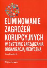 Eliminowanie zagrożeń korupcyjnych w systemie zarządzania organizacją medyczną - Jerzy Kowalczyk   mała okładka