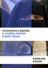 Poszukiwacz marzeń Z kamerą wśród kobiet Iranu - Karolina Kozioł | mała okładka