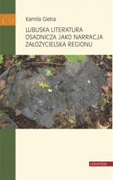 Lubuska literatura osadnicza jako narracja założycielska regionu - Kamila Gieba | mała okładka