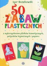 50 zabaw plastycznych z wykorzystaniem płatków kosmetycznych, patyczków higienicznych i papieru - Igor Buszkowski   mała okładka
