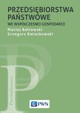Przedsiębiorstwa państwowe we współczesnej gospodarce - Bałtowski Maciej, Kwiatkowski Grzegorz | mała okładka