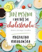 Jedz pysznie i nie bój się cholesterolu - Magdalena Makarowska | mała okładka