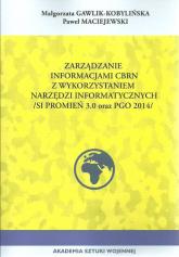 Zarządzanie informacji CBRN z wykorzystaniem narzędzi informacyjnych (SI promień 3.0 ORAZ PGO 2014) - Gawlik-Kobylińska Małgorzata, Maciejewski Paweł | mała okładka