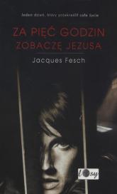 Za pięć godzin zobaczę Jezusa - Jacques Fesch | mała okładka