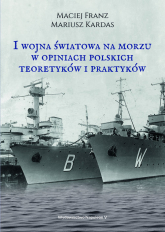 I wojna światowa na morzach w opiniach polskich teoretyków i praktyków - Kardas Mariusz, Franz Maciej | mała okładka