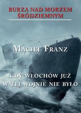 Burza nad Morzem Śródziemnym Tom 5 Gdy Włochów juzw tej wojnie nie było - Maciej Franz | mała okładka