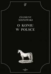 O koniu w Polsce - Zygmunt Sosnowski | mała okładka