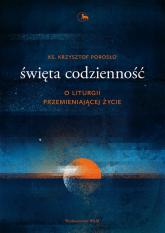 Święta codzienność O liturgii przemieniającej życie - Krzysztof Porosło | mała okładka