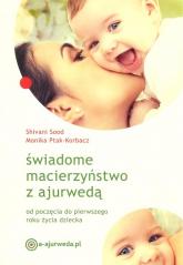 Świadome macierzyństwo z ajurwedą od poczęcia do pierwszego roku życia dziecka - Sood Shivani, Ptak-Korbacz Monika | mała okładka