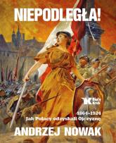 Niepodległa! 1864-1924. Jak Polacy odzyskali Ojczyznę - Andrzej Nowak | mała okładka