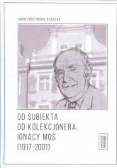 Od subiekta do kolekcjonera Ignacy Moś (1917-2001) - Anna Surzyńska-Błaszak | mała okładka