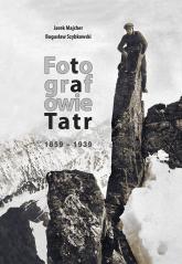 Fotografowie Tatr 1859-1939 - Majcher Jarek, Szybkowski  Bogusław | mała okładka