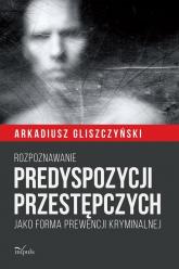 Rozpoznawanie predyspozycji przestępczych Jako forma prewencji kryminalnej - Arkadiusz Gliszczyński | mała okładka