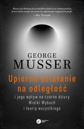 Upiorne działanie na odległość i jego wpływ na czarne dziury, Wielki Wybuch i teorię wszystkiego - George Musser | mała okładka
