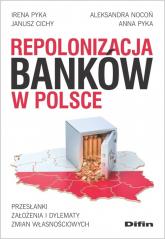 Repolonizacja banków w Polsce Przesłanki, założenia i dylematy zmian własnościowych - Pyka Irena, Nocoń Aleksandra, Cichy Janusz, P | mała okładka