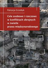 Cele osobowe i rzeczowe w konfliktach zbrojnych w świetle prawa międzynarodowego - Patrycja Grzebyk | mała okładka