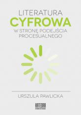 Literatura cyfrowa W stronę podejścia procesualnego - Urszula Pawlicka | mała okładka