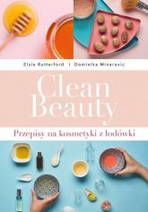 Clean Beauty  Przepisy na kosmetyki z lodówki - Minarovic Dominika, Rutterford Elsie | mała okładka