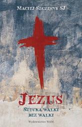 Jezus Sztuka walki bez walki - Maciej Szczęsny | mała okładka
