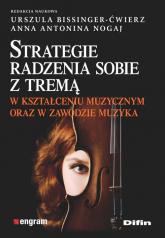 Strategie radzenia sobie z tremą w kształceniu muzycznym oraz w zawodzie muzyka - Bissinger-Ćwierz Urszula, Nogaj Anna Antonina   mała okładka