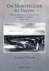 Od Montpellier po Dieppe Rola polskiego lotnictwa myśliwskiego w działaniach alianckich 1940-1942 - Grzegorz Śliżewski | mała okładka