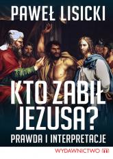 Kto zabił Jezusa? Prawda i interpretacje - Paweł Lisicki | mała okładka
