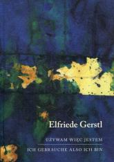Używam więc jestem Ich gebrauche also ich bin - Elfriede Gerstl   mała okładka