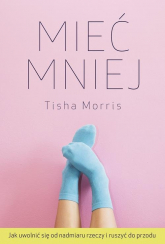 Mieć mniej Jak uwolnić się od nadmiaru rzeczy i ruszyć do przodu - Tisha Morris | mała okładka
