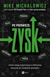 Po pierwsze: ZYSK Zmień swoją organizację w efektywną maszynę do zarabiania pieniędzy - Mike Michalowicz   mała okładka