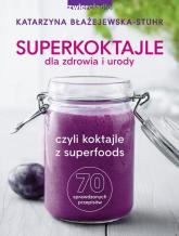 Superkoktajle dla zdrowia i urody czyli koktajle z superfoods - Katarzyna Błażejewska-Stuhr | mała okładka
