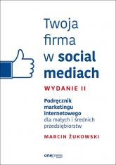 Twoja firma w social mediach Podręcznik marketingu internetowego dla małych i średnich przedsiębiorstw - Marcin Żukowski | mała okładka