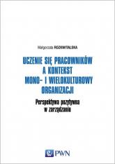 Uczenie się pracowników a kontekst mono- i wielokulturowy organizacji Perspektywa pozytywna w zarządzaniu - Małgorzata Rozkwitalska | mała okładka