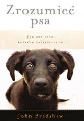 Zrozumieć psa Jak być jego lepszym przyjacielem - John Bradshaw | mała okładka