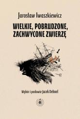 Wielkie pobrudzone zachwycone zwierzę - Jarosław Iwaszkiewicz | mała okładka