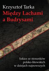 Między Lachami a Budrysami Szkice ze stosunków polsko-litewskich w dziejach najnowszych - Krzysztof Tarka   mała okładka