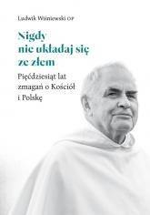 Nigdy nie układaj się ze złem Pięćdziesiąt lat zmagań o Kościół i Polskę - Ludwik Wiśniewski | mała okładka
