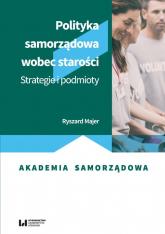 Polityka samorządowa wobec starości Strategie i podmioty - Ryszard Majer | mała okładka