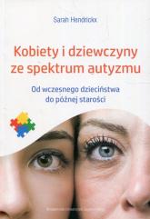 Kobiety i dziewczyny ze spektrum autyzmu Od wczesnego dzieciństwa do późnej starości - Sarah Hendrickx | mała okładka
