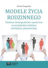Modele życia rodzinnego Studium demograficzno-społeczne na przykładzie łódzkiej młodzieży akademickiej - Witold Śmigielski | mała okładka