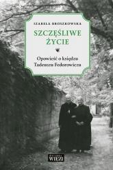 Szczęśliwe życie Opowieść o księdzu Tadeuszu Fedorowiczu - Izabela Broszkowska | mała okładka
