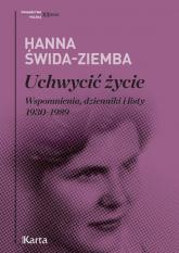 Uchwycić życie Wspomnienia, dzienniki i listy 1930–1989 - Hanna Świda-Ziemba | mała okładka