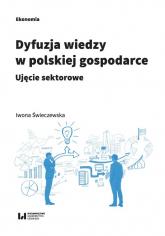 Dyfuzja wiedzy w polskiej gospodarce Ujęcie sektorowe - Iwona Świeczewska | mała okładka