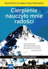 Cierpienie nauczyło mnie radości Wszystkie K2 Pawła Szkutnickiego - Jaromir Kwiatkowski | mała okładka