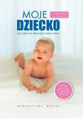 Moje dziecko Poradnik dla rodziców, od ciąży do trzeciego roku życia - zbiorowa Praca | mała okładka