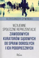 Wzajemne społeczne reprezentacje zawodowych kuratorów sądowych do spraw dorosłych i ich podopiecznych - Aleksander Cywiński | mała okładka